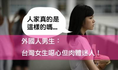 外國男生說:台灣女生噁心但肉體迷人!...